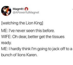 C'mon Karen: MagnEt  @APowerfulMagnet  [watching the Lion King]  ME: I've never seen this before.  WIFE: Oh dear, better get the tissues  ready  ME: I hardly think I'm going to jack off to a  bunch of lions Karen. C'mon Karen