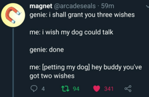 Wholesome wish via /r/wholesomememes http://bit.ly/2JUeAIF: magnet @arcadeseals 59m  genie: i shall grant you three wishes  me: i wish my dog could talk  genie: done  me: [petting my dogl hey buddy you've  got two wishes  ti94  341 Wholesome wish via /r/wholesomememes http://bit.ly/2JUeAIF