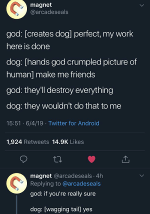 Make me friends: magnet  @arcadeseals  god: [creates dog] perfect, my work  here is done  dog: [hands god crumpled picture of  human] make me friends  god: they'll destroy everything  dog: they wouldn't do that to me  15:51 6/4/19 Twitter for Android  1,924 Retweets 14.9K Likes  magnet @arcadeseals 4h  Replying to @arcadeseals  god: if you're really sure  dog: [wagging tail] yes Make me friends