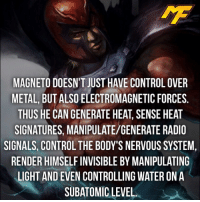 Memes, Radio, and SpiderMan: MAGNETO DOESN'T JUST HAVE CONTROL OVER  METAL BUT ALSO ELECTROMAGNETIC FORCES  THUS HE CAN GENERATE HEAT, SENSE HEAT  SIGNATURES, MANIPULATE/GENERATE RADIO  SIGNALS, CONTROL THE BODY'S NERVOUS SYSTEM,  RENDERHIMSELFINVISIBLE BY MANIPULATING  LIGHT AND EVEN CONTROLLING WATER ON A  ATOMIC  LEVEL. |- Thank you everybody who tuned into the live stream I had a great time interacting with you guys! -| - - - - marvel marveluniverse dccomics marvelcomics dc comics hero superhero villain xmen apocalypse xmenapocalypse mu mcu doctorstrange spiderman deadpool meme captainamerica ironman teamcap teamstark teamironman civilwar captainamericacivilwar marvelfact marvelfacts fact facts suicidesquad