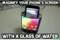 Water: MAGNIFY YOUR PHONES SCREEN  WITH A GLASS OF WATER