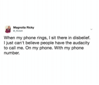 Dank, Phone, and Audacity: Magnolia Ricky  @ Rickeh  When my phone rings, I sit there in disbelief.  I just can't believe people have the audacity  to call me. On my phone. With my phone  number.