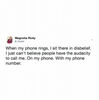 Phone, Texting, and Audacity: Magnolia Ricky  @_Rickeh  When my phone rings, I sit there in disbelief.  I just can't believe people have the audacity  to call me. On my phone. With my phone  number. texting was invented for a reason