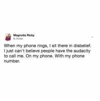 Memes, Phone, and Audacity: Magnolia Ricky  @_Rickeh  When my phone rings, I sit there in disbelief.  I just can't believe people have the audacity  to call me. On my phone. With my phone  number. How dare they!?!?
