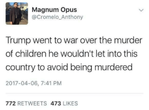 Children, Trump, and Murder: Magnum Opus  @Cromelo_Anthony  Trump went to war over the murder  of children he wouldn't let into this  country to avoid being murdered  2017-04-06, 7:41 PM  772 RETWEETS 473 LIKES Catch 22 missiles