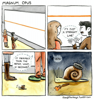 Poor snail :(: MAGNUM OPUS  ITS JUST  )A STRAIGHT  LINE  IT PROBABLY  YEAH  TOOK THE I  ARTIST, WHAT,  IO SECONDS?  slaughterkeys.tumblr.com Poor snail :(