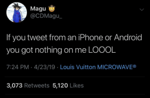 Android, Blackpeopletwitter, and Iphone: Magu  @CDMagu  If you tweet from an iPhone or Android  you got nothing on me LOOOL  7:24 PM 4/23/19 Louis Vuitton MICROWAVE®  3,073 Retweets 5,120 Likes Drip SZN 💧 (via /r/BlackPeopleTwitter)
