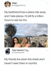 Friends, Meme, and Live: Magz.  @maggymerms  My bestfriend lives a plane ride away  and I hate planes. l'd still fly a trillion  hours to see her tho.  meme Man  Tony Swaves  @TonySwaves  My friends live down the street and l  haven't seen them in months