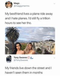 Friends, Meme, and Live: Magz  @maggymerms  My bestfriend lives a plane ride away  and I hate planes. l'd still fly a trillion  hours to see her tho  Meme Mana  Tony Swaves  @TonySwaves  My friends live down the street andI  haven't seen them in months Tag these friends 😂
