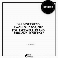 Best Friend, Click, and Friends: magzeo  MY BEST FRIEND  I WOULD LIE FOR, CRY  FOR, TAKE A BULLET AND  STRAIGHT UP DIE FOR  UNKNOWN  epic  quotes #721 #Friendship Tag your Best Friends to let them know they're worth dying for! :')  Suggested by Tina Malhotra   Click below to check out lots of cool stuff on : http://bit.ly/magzeoEQ