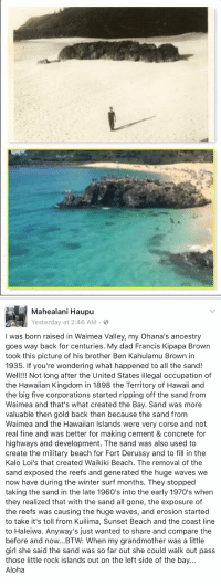 Crazy history about Waimea Bay. So sad all the damage done over time.: Mahealani Haupu  Yesterday at 2:46 AM B  was born raised in Waimea Valley, my ohana's ancestry  goes way back for centuries  My dad Francis Kipapa Brown  took this picture of his brother Ben Kahulamu Brown in  1935. If you're wondering what happened to all the sand!  Well!!! Not long after the United States  illegal occupation of  the Hawaiian Kingdom in 1898 the Territory of Hawaii and  the big five corporations started ripping off the sand from  Waimea and that's what created the Bay. Sand was more  valuable then gold back then because the sand from  Waimea and the Hawaiian Islands were very corse and not  real fine and was better for making cement & concrete for  highways and development. The sand was also used to  create the military beach for Fort Derussy and to fill in the  Kalo Loi's that created Waikiki Beach. The removal of the  sand exposed the reefs and generated the huge waves we  now have during the winter surf months. They stopped  taking the sand in the late 1960's into the early 1970's when  they realized that with the sand all gone, the exposure of  the reefs was causing the huge waves, and erosion started  to take it's toll from Kuilima, Sunset Beach and the coast line  to Haleiwa. Anyway's just wanted to share and compare the  before and now...BTW: When my grandmother was a little  girl she said the sand was so far out she could walk out pass  those little rock islands out on the left side of the bay.  Aloha Crazy history about Waimea Bay. So sad all the damage done over time.