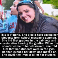 Gym, Life, and Memes: MAI  This is Victoria. She died a hero saving her  students from school massacre gunman.  She hid first graders in the cabinets and  closets after hearing the gunfire. When the  shooter came to her classroom, she told  him that her students were in the gym.  He then gunned her down and moved on.  She saved the lives of all of her studens Victoria Soto, the heroic teacher who gave her life to save her terrified students at Sandy Hook Elementary in 2012 - What a true hero looks like. ❤ VictoriaSoto theblaquelioness