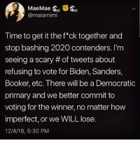 Democratic Primary, Time, and How: @maiamimi  Time to get it the f*ck together and  stop bashing 2020 contenders. I'm  seeing a scary # of tweets about  refusing to vote for Biden, Sanders,  Booker, etc. There will be a Democratic  primary and we better commit to  voting for the winner, no matter how  imperfect, or we WILL lose.  12/4/18, 5:30 PM