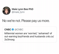 Women, Cnbc, and Phd: Maie Lynn Bee PhD  @maie_lynn  No we're not. Please pay us more.  CNBC@CNBC  Millennial women are 'worried' 'ashamed' of  out-earning boyfriends and husbands cnb.cx/  203moxg