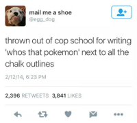 Pokemon, School, and Mail: mail me a shoe  @egg dog  thrown out of cop school for writing  whos that pokemon' next to all the  chalk outlines  2/12/14, 6:23 PM  2,396 RETWEETS 3,841 LIKES