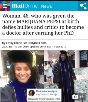 Doctor, News, and Smell: Mail Online News  Woman, 46, who was given the  name MARIJUANA PEPSI at birth  defies bullies and critics to become  doctor after earning her PhD  By Emily Crane For Dailymail.com  20:17 BST 19 Jun 2019, updated 20:44 BST 19 Jun 2019  Marijuana Vandyck  May 19 at 4:12 PM-   Marijuana Pepsi Vandyck PhD  9+.OI Whats in a name? A rose by any other name would smell as sweet. via /r/wholesomememes http://bit.ly/2Y5jSVf