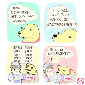 encouragement: MAIL  SHALL  DELIVERERS  ARE SUCH HARD  GIVE THEM  BARKS OF  WORKERS  ENCOURAGEMENT!  BARK! BARK!  BARK! BARK!  BARK! BARK!  BARK! BARK!  BARK!  BITE OF  ENCOURAGEMENT!  АННН  BARK!  ZMS encouragement