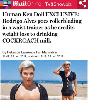 human ken doll: MailOnline TV&Showbiz  Human Ken Doll EXCLUSIVE:  Rodrigo Alves goes rollerblading  in a waist trainer as he credits  weight loss to drinking  COCKROACH milk  By Rebecca Lawrence For Mailonline  11:48, 22 Jun 2018, updated 16:19, 22 Jun 2018
