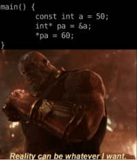 Hilarious, Reality, and Thought: main()  const int a50;  int* pa = &a;  *pa 60;  Reality can be whatever/ want. Learning C, thought this little tidbit was hilarious