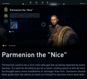 "Advice, Tumblr, and Ubisoft: MAIN MENU  Map Quests Inventory Abilities Ship  Mercenaries  Cultists  R1  STORE  Parmenion the ""Nice""  Parmenion used to be a nice man who got fed up being rejected by every  woman. It's said he decided to go on a never-ending quest to kill all men  he thought were more handsome or stronger than him. Someone should  have given him the advice to work on himself to become more desirable  1  Loot  36  TRACK  QUICK SAVE   Parmenion the ""Nice""  Parmenion used to be a nice man who got fed up being rejected by every  woman. It's said he decided to go on a never-ending quest to kill all men  he thought were more handsome or stronger than him. Someone should  have given him the advice to work on himself to become more desirable. thefingerfuckingfemalefury: big-wired:  thefingerfuckingfemalefury:  minerfromtarn:  ladysokolov: Thank you Ubisoft for this wonderful gem.  @thefingerfuckingfemalefury @knight-of-eire look at this game.  We as a planet do not deserve Assasins Creed: Odyssey but I am so glad it exists :D  Shots fired at the Incels.More of this, please.  I am always here for anything that drags ""Nice Guys"" and their bullshit"