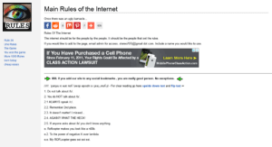 Access rulesoftheinternet.com. Rules of the Internet ...: Main Rules of the Internet  Once there was an ugly bamacle.  RULES  fG  635  Rules Of The Intemet  The internet should be for the people by the people. It should be the people that set the nules.  Rule 34  If you would like to add to the page, email admin for access. stereo707(@gmail dot com. Include a name you would like to use  Uno Rules  The Game  You won the game  If You Have Purchased a Cell Phone  Since February 11, 2011, Your Rights Could Be Affected by a  CLASS ACTION LAWSUIT  More 1000 Rules  Learn More Here  bom today  Mobile Phone ClassAction.com  cheap essay  888. If you add our site to any social bookmarks, you are really good person. No exceptions.  wwww.pueaue aue nok umop apisdn si xa nok il -For clear reading go here upside down text and flip text -  1. Do not talk about /bl  2. You do NOT talk about /bl.  21 ALWAYS speak /c/.  22. Remember 2nd place  2.3. It doesnt matter! I missed  24. AGAIN? WHAT THE HECK  2.5. If anyone asks about /bl you dont know anything.  e Roficopter makes you look like a n00b  e2. To the power of negative X over lambda.  ee. My ROFLcopter goes soi soi soi Access rulesoftheinternet.com. Rules of the Internet ...