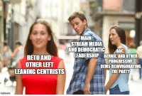 Fail, Party, and Politics: MAIN  STREAM MEDIA  AND DEMOCRATIGAOC,  LEADERSHIP BERNIE AND OTHER  BETO AND  OTHER LEFT  LEANING CENTRISTS  PROGRESSIVE  DEMS REINVIGORATING  THE PARTY  imgfip.com
