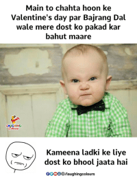 Valentine's Day, Wale, and Indianpeoplefacebook: Main to chahta hoon ke  Valentine's day par Bajrang Dal  Wale mere dost ko pakad kalr  bahut maare  LAUGHING  Kameena ladki ke liye  dost ko bhool jaata hai  OOOO®/laughingcolours