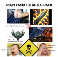 MAIN YASUO STARTER PACK  i deserve higher elo shiter teammate  i am at least  GOLD elo  maybe platinum not silver  muteing you  no he  dumbass  report jungler  cant hear you  push all the time  blahblahblah im on meme spree someone hold me back  = LeagueMemes = Wingolos www.youtube.com/c/wingolos