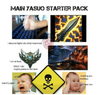 League of Legends, Starter Packs, and Mute: MAIN YASUO STARTER PACK  i deserve higher elo shiter teammate  i am at least  GOLD elo  maybe platinum not silver  mute ing you  dumbass  report jungler  ant hear you  push all the time  blahblahblah ahahah