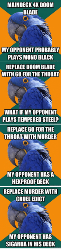 <p>Deck-building advice with Paranoid Parrot</p>: MAINDECK 4X DOOM  BLADE  MY  OPPONENT PROBABLY  PLAYS MONO BLACKK   REPLACE DOOM BLADE  WITH GOFOR THE THROAT  WHAT IFMY OPPONENT  PLAYS TEMPERED STEEL?  quickmeme.com   REPLACE GO FOR THE  THROAT WITH MURDER  MY OPPONENT HAS A  HEXPROOF DECK  quickmeme.com   REPLACE MURDER WITH  CRUEL EDICT  MY OPPONENT HAS  SIGARDA IN HIS DECK <p>Deck-building advice with Paranoid Parrot</p>