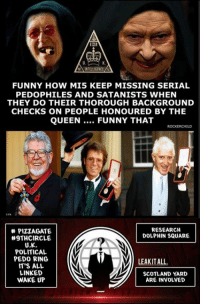 MAINTELLIGENCE  FUNNY HOW MI5 KEEP MISSING SERIAL  PEDOPHILES AND SATANISTS WHEN  THEY DO THEIR THOROUGH BACKGROUND  CHECKS ON PEOPLE HONOURED BY THE  QUEEN  FUNNY THAT  BPA  RESEARCH  PIZZA GATE  DOLPHIN SQUARE  #9TH CIRCLE  U.K.  POLITICAL  PEDO RING  LEAKIT ALL.  IT'S ALL  LINKED  SCOTLAND YARD  WAKE UP  ARE INVOIVED