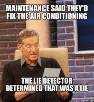 Air Conditioning Meme | www.picturesso.com: MAINTENANCE SAID THEYD  FIX THEAIRCONDITIONING  THELIE DETECTOR  DETERMINED THAT WASALIE Air Conditioning Meme | www.picturesso.com