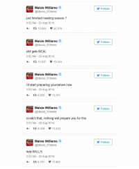 Maisie William's reaction after reading the script of Game of Thrones season 7.: Maisie Williams  @Maisie Williams  just finished reading season 7  3:52 AM 23 Aug 2016  20.518  15.004.  Maisie Williams  @Maisie Williams  shit gets REAL  3:52 AM 23 Aug 2016  11,937 15,444  Maisie Williams  @Maisie Williams  id start preparing yourselves now  3:53 AM 23 Aug 2016  h 9,455 13,161  Maisie Williams  @Maisie Williams  scratch that, nothing will prepare you for this  3:53 AM 23 Aug 2016  tR 9.359 13.433  Maisie Williams  @Maisie Williams  holy BALLS  3:53 AM 23 Aug 2016  h 6,791  11,664  Follow  Follow  Follow  Follow  Follow Maisie William's reaction after reading the script of Game of Thrones season 7.