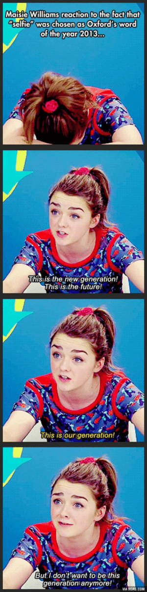 """9gag, Future, and Selfie: Maisie Williams reaction to the fact that  selfie"""" was chosen as Oxford's word  of the year 2013...  This:is the new generation!  This is the future!  his is our generation!  Butl don't want to be this  generation anymore!  VIA 9GAG.COM Agreed."""