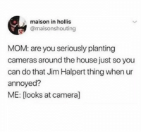 oh my god 🤣🤣: maison in hollis  @maisonshouting  MOM: are you seriously planting  cameras around the house just so you  can do that Jim Halpert thing when ur  annoyed?  ME: [looks at camera] oh my god 🤣🤣