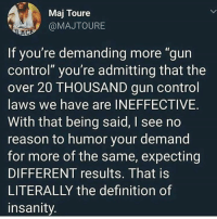 "(TJ): Maj Toure  @MAJTOURE  AC  If you're demanding more ""gun  control"" you're admitting that the  over 20 THOUSAND gun control  laws we have are INEFFECTIVE.  With that being said, I see no  reason to humor your demand  for more of the same, expecting  DIFFERENT results. That is  LITERALLY the definition of  insanity (TJ)"
