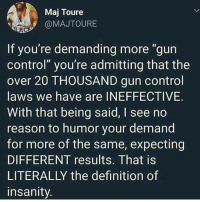"gun-control-laws: Maj Toure  @MAJTOURE  AC  If you're demanding more ""gun  control"" you're admitting that the  over 20 THOUSAND gun control  laws we have are INEFFECTIVE.  With that being said, I see no  reason to humor your demand  for more of the same, expecting  DIFFERENT results. That is  LITERALLY the definition of  insanity"