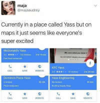 mcdonalds yass: maja  @majaaudrey  Currently in a place called Yass but on  maps it just seems like everyone's  super excited  McDonald's Yass  We care what you think  3.2 122 reviews  2 hr 19 min  Fast food restaurant  KFC Yass  SAVE  CALL  WEBSITE  2.8 37 reviews  2 hr 20 min  Domino's Pizza Yass  Yass Engineering  52 min  45 min  2 reviews  No reviews  Pizza restaurant  Roofing Supply Shop  CALL  WEBSITE  SAVE  SAVE  CALL  WEBSITE mcdonalds yass