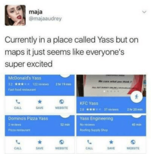 Fast Food, Food, and Kfc: maja  @majaaudrey  Currently in a place called Yass but on  maps it just seems like everyone's  super excited  McDonald's Yass  We care what ame think  32  122 reviews  2 hr 19 min  Fast food restaurant  KFC Yass  WEBSITE  CALL  SAVE  37 reviews  28  2 hr 20min  Domino's Pizza Yass  Yass Engineering  2 reviews  52 min  No reviews  45 min  Roofing Supply Shop  Pizza restaurant  CALL  SAVE  WEBSITE  CALL  SAVE  WEBSITE kfc yass