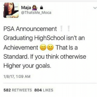 """Memes, 🤖, and Moca: Maja  &  @Thats Me Moca  PSA Announcement  Graduating HighSchool isn't an  Achievement  That Is a  Standard. If you think otherwise  Higher your goals.  1/8/17, 1:09 AM  582  RETWEETS  804  LIKES LMFAOOO @startingsavage """"she made her account private after this"""""""