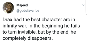 And here I thought I was all cried out.: Majeed  @godofavarice  Drax had the best character arc in  infinity war. In the beginning he fails  to turn invisible, but by the end, he  completely disappears. And here I thought I was all cried out.