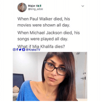 Friends, Memes, and Michael Jackson: Major AL  @king adze  When Paul Walker died, his  movies were shown all day.  When Michael Jackson died, his  songs were played all day.  What if Mia Khalifa dies?  回f步0 @KraksTV If you know, you know 😏😏😏 Tag 3 friends that know ➡️➡️➡️ . . miakhalifa mj paulwalker michaeljackson
