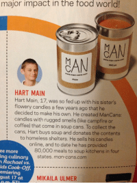 "Food, Homeless, and Life: major impact in the food world  CAN  www.ma  man-cans.com  8BQ pit  www.man-cans.com  Pizza  :HART MAIN  Hart Main, 17, was so fed up with his sister's  flowery candles a few years ago that he  decided to make his own. He created ManCans:  candles with rugged smells (like campfire or  coffee) that come in soup cans. To collect the  cans, Hart buys soup and donates the contents  :  to homeless shelters. He sells his candles  online, and to date he has provided  80,000 meals to soup kitchens in four  ee more  ing culinary  n Rachael vs.  ids Cook-off,  emiering  gust I7 at  states. man-cans.com  MIKAILA ULMER reinwulf: renegadebusiness:   angryisokay:   c-a-bergamot:  Deleting all comments because only in this site you will find people throwing shit at a 17 year old boy who has voluntarily fed 80'000 people by starting his own business because he has a very particular idea lf masculinity which happens to threat only people with paper feelings.  His business has a line of 'SheCans' with names like 'Unstoppable', 'Awesome', 'Fearless' and 'Beautiful'. Anyone who is bitter about this kid's business needs to step back and reevaluate their life.    ^^Reblogging again because of that comment   also this article is misleading. there is nothing on the site that says the lad was ""sick of his sister's flowery candles"" he got the idea from his sister who was selling them for a school fundraiser and wanted more scents that appealed to him, as the overwhelming majority of scented candles are marketed towards women."