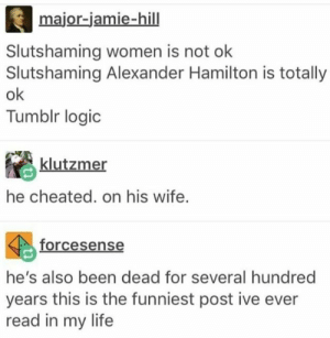 Life, Logic, and Tumblr: major-jamie-hill  Slutshaming women is not olk  Slutshaming Alexander Hamilton is totally  ok  Tumblr logic  klutzmer  he cheated. on his wife.  forcesense  he's also been dead for several hundred  years this is the funniest post ive ever  read in my life He cheated on his wife and then wrote a detailed paper on it<<< also has called himself a slut (look it up)~~~incredible