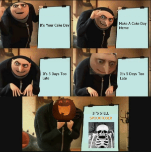 I missed my 1st one. but at least it's spooktober: Make A Cake Day  It's Your Cake Day  Meme  It's 5 Days To0  It's 5 Days Too  Late  Late  IT'S STILL  SPOOKTOBER  K I missed my 1st one. but at least it's spooktober