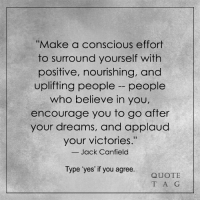 """<3: """"Make a conscious effort  to surround yourself with  positive, nourishing, and  uplifting people people  who believe in you  encourage you to go after  your dreams, and applaud  your victories.""""  Jack Canfield  Type 'yes' if you agree  QUOTE  T A G <3"""