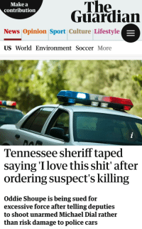 "<p><a href=""https://libertarian-lady.tumblr.com/post/170595631737/a-tennessee-sheriff-is-being-sued-for-using"" class=""tumblr_blog"">libertarian-lady</a>:</p>  <blockquote><p>A Tennessee sheriff is being sued for using excessive force after he was recorded boasting he had told officers to shoot a man rather than risk damaging police cars by ramming him off the road.</p>  <p>""They said 'we're ramming him,'"" Sheriff Oddie Shoupe of White County said on tape in the aftermath of the killing of suspect Michael Dial. ""I said, 'Don't ram him, shoot him.' Fuck that shit. Ain't gonna tear up my cars.""</p>  <p>Shoupe arrived on the scene shortly after police had shot Dial at the conclusion of a low-speed chase, clearly upset he had missed the excitement.</p>  <p>""I love this shit,"" Shoupe said, apparently unaware that his comments were being picked up by another deputy's body-worn camera. ""God, I tell you what, I thrive on it.</p>  <p>""If they don't think I'll give the damn order to kill that motherfucker they're full of shit,"" he added, laughing. ""Take him out. I'm here on the damn wrong end of the county,"" he said.</p>  <p>Shoupe's comments have prompted a federal lawsuit from Dial's widow, Robyn Dial, alleging the use of excessive force against her late husband, who was unarmed.</p>  <p>""It was not only inappropriate but also unconscionable for Defendant Shoupe to give the order to use deadly force,"" the filing states, calling his decision proof of a ""malicious and sadistic mindset"". The suit also names the county, the city of Sparta and the two officers who fired their weapons.</p>  <p>""The comments as seen on the video are extremely disturbing. I'm not sure how anybody can thrive on the taking of a life, let alone somebody in law enforcement,"" Dial's attorney David Weissman told the Guardian.</p>  <p>Police had initially attempted to pull Dial over in April last year for driving on a suspended licence. He drove away, but the fact that he was driving a 40-odd-year-old pickup truck with a fully loaded trailer severely restricted his speed.</p>  <p>DeKalb County deputies, who began the pursuit before White County deputies took over, told investigators it was ""more like a funeral procession"" than a highway chase, with speeds topping out around 50mph.</p>  <p>Deputies tried using a PIT (Pursuit Intervention Technique) maneuverto slow Dial's car, a common police tactic involving a police car nudging another vehicle to turn it sideways.</p>  <p>But Shoupe radioed officers to tell them to stop attempting to do that, instead ordering them to shoot the driver.</p>  <p>When a deputy had successfully nudged Dial off the road, Reserve Deputy Adam West, who was in pursuit in his own personal vehicle, fired three shots as the vehicle went down into a ditch. Dial died of a gunshot wound to the head.</p>  <p>In June, the county district attorney declared the shooting justified.</p>  <p>Dial told Tennessee's News Channel 5 that she believed her husband had tried to drive away from the police because he was scared, and said she could not make sense of the order to shoot. ""I feel with every part of me that's exactly what they wanted to do was kill him.""</p>  <p>The sheriff's office declined to comment to the Guardian.</p></blockquote>: Make a  contribution  The..  Guardian  News Opinion Sport Culture Lifestyle  US World Environment Soccer More  Tennessee sheriff taped  saying Ilove this shit' after  ordering suspect's killing  Oddie Shoupe is being sued for  excessive force after telling deputies  to shoot unarmed Michael Dial rather  than risk damage to police cars <p><a href=""https://libertarian-lady.tumblr.com/post/170595631737/a-tennessee-sheriff-is-being-sued-for-using"" class=""tumblr_blog"">libertarian-lady</a>:</p>  <blockquote><p>A Tennessee sheriff is being sued for using excessive force after he was recorded boasting he had told officers to shoot a man rather than risk damaging police cars by ramming him off the road.</p>  <p>""They said 'we're ramming him,'"" Sheriff Oddie Shoupe of White County said on tape in the aftermath of the killing of suspect Michael Dial. ""I said, 'Don't ram him, shoot him.' Fuck that shit. Ain't gonna tear up my cars.""</p>  <p>Shoupe arrived on the scene shortly after police had shot Dial at the conclusion of a low-speed chase, clearly upset he had missed the excitement.</p>  <p>""I love this shit,"" Shoupe said, apparently unaware that his comments were being picked up by another deputy's body-worn camera. ""God, I tell you what, I thrive on it.</p>  <p>""If they don't think I'll give the damn order to kill that motherfucker they're full of shit,"" he added, laughing. ""Take him out. I'm here on the damn wrong end of the county,"" he said.</p>  <p>Shoupe's comments have prompted a federal lawsuit from Dial's widow, Robyn Dial, alleging the use of excessive force against her late husband, who was unarmed.</p>  <p>""It was not only inappropriate but also unconscionable for Defendant Shoupe to give the order to use deadly force,"" the filing states, calling his decision proof of a ""malicious and sadistic mindset"". The suit also names the county, the city of Sparta and the two officers who fired their weapons.</p>  <p>""The comments as seen on the video are extremely disturbing. I'm not sure how anybody can thrive on the taking of a life, let alone somebody in law enforcement,"" Dial's attorney David Weissman told the Guardian.</p>  <p>Police had initially attempted to pull Dial over in April last year for driving on a suspended licence. He drove away, but the fact that he was driving a 40-odd-year-old pickup truck with a fully loaded trailer severely restricted his speed.</p>  <p>DeKalb County deputies, who began the pursuit before White County deputies took over, told investigators it was ""more like a funeral procession"" than a highway chase, with speeds topping out around 50mph.</p>  <p>Deputies tried using a PIT (Pursuit Intervention Technique) maneuverto slow Dial's car, a common police tactic involving a police car nudging another vehicle to turn it sideways.</p>  <p>But Shoupe radioed officers to tell them to stop attempting to do that, instead ordering them to shoot the driver.</p>  <p>When a deputy had successfully nudged Dial off the road, Reserve Deputy Adam West, who was in pursuit in his own personal vehicle, fired three shots as the vehicle went down into a ditch. Dial died of a gunshot wound to the head.</p>  <p>In June, the county district attorney declared the shooting justified.</p>  <p>Dial told Tennessee's News Channel 5 that she believed her husband had tried to drive away from the police because he was scared, and said she could not make sense of the order to shoot. ""I feel with every part of me that's exactly what they wanted to do was kill him.""</p>  <p>The sheriff's office declined to comment to the Guardian.</p></blockquote>"