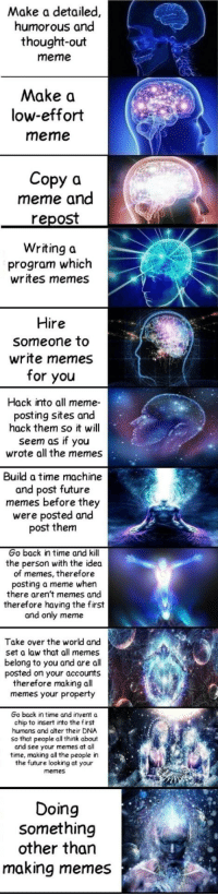 "Dank, Future, and Meme: Make a detailed,  humorous and  thought-out  meme  Make a  low-effort  meme  Copy a  meme and  repost  Writing a  program which  writes memes  Hire  someone to  write memes  for you  Hack into all meme-  posting sites and  hack them so it will  seem as if you  wrote all the memes  Build a time machine  and post future  memes before they  were posted and  post them  Go back in time and kill  the person with the idea  of memes, therefore  posting a meme when  there aren't memes and  therefore having the first  and only meme  Take over the world and  set a law that all memes  belong to you and are all  posted on your accounts  therefore making al  memes your property  Go back in time and invent a  chip to insert into the first  humans and alter their DNA  so that people all think about  and see your memes at all  time, making all the people in  the future looking at your  memes  Doing  something  other than  making memes <p>The meme of memes? via /r/dank_meme <a href=""http://ift.tt/2zhaFMv"">http://ift.tt/2zhaFMv</a></p>"