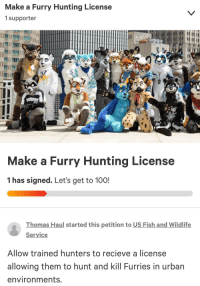 furry: Make a Furry Hunting License  1 supporter  Make a Furry Hunting License  1 has signed. Let's get to 10O!  Thomas Haul started this petition to US Fish and Wildlife  Service  Allow trained hunters to recieve a license  allowing them to hunt and kill Furries in urban  environments.
