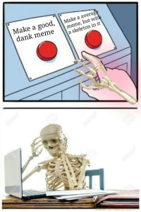 Dank Meme: Make a good, Make a average  dank meme nekeleton in it  meme, but with  a skeleton in it